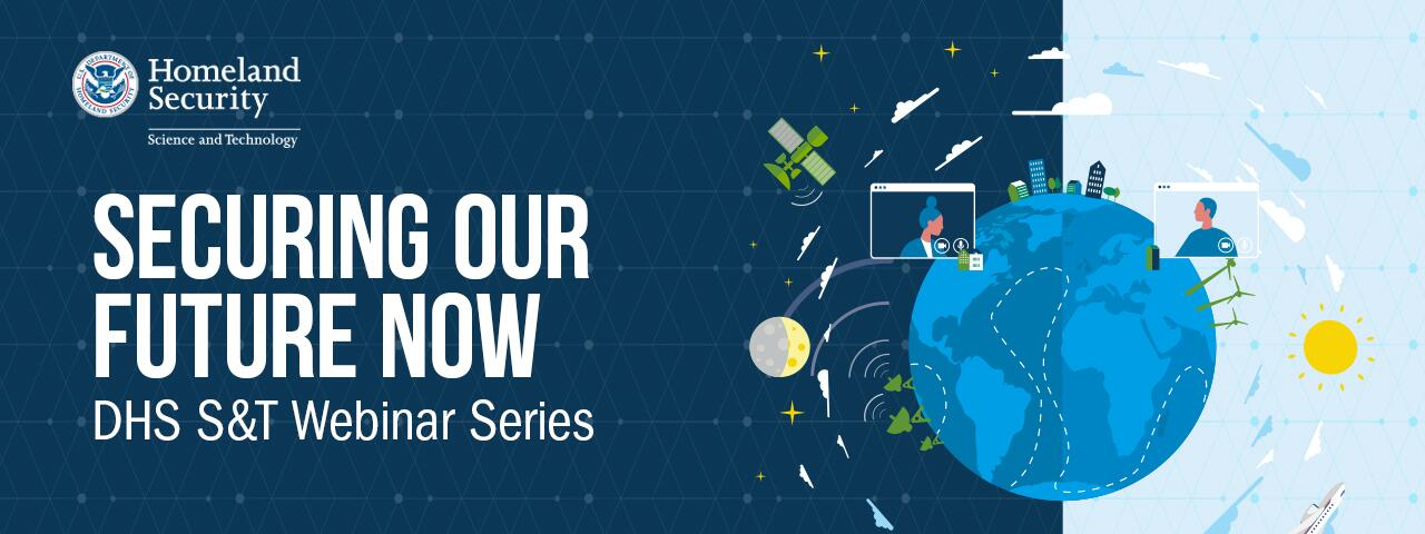 Securing Our Future Now. DHS S&T Webinar Series