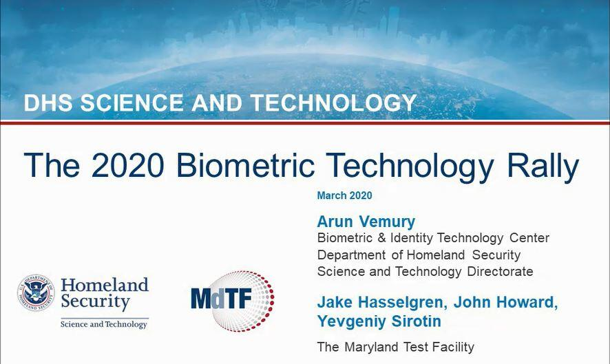 The 2020 Biometric Technology Rally webinar video: DHS Science and Technology. March 2020. Arun Vemury. Biometric and Identity Technology Center, Department of Homeland Security, Science and Technology Directorate. Jake Hasselgren, John Howard and Yevgeniy Sirotin. The Maryland Test Facility. U.S. Department of Homeland Security Science and Technology seal and logo. Maryland Test Facility logo.