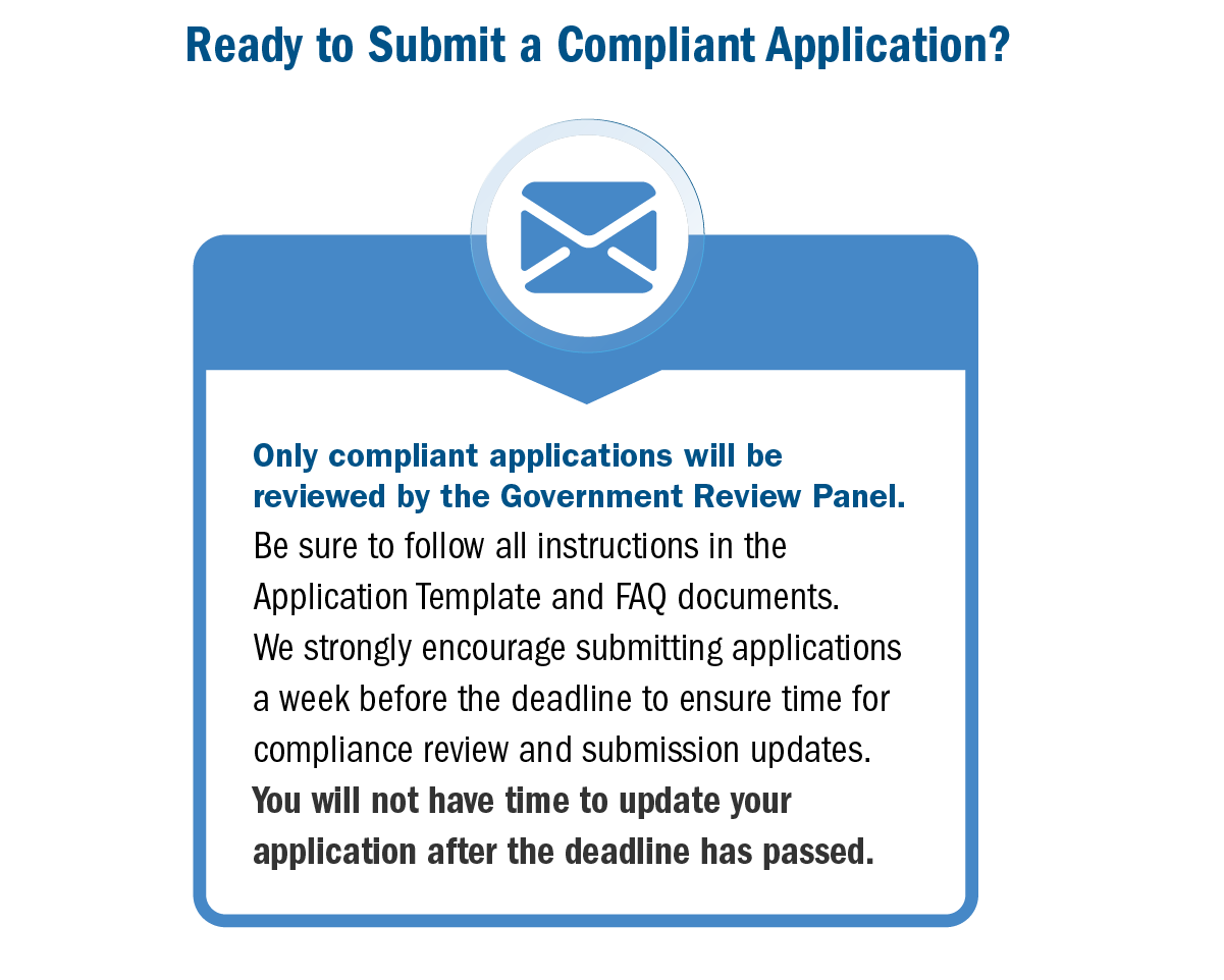Ready to submit a compliant application? Only compliant applications will be reviewed by the government review panel. Be sure to follow all instructions in the application template and FAQ documents. We strongly encourage submitting applications a week before the deadline to ensure time for compliance review and submission updates. You will not have time to update your application after the deadline has passed.