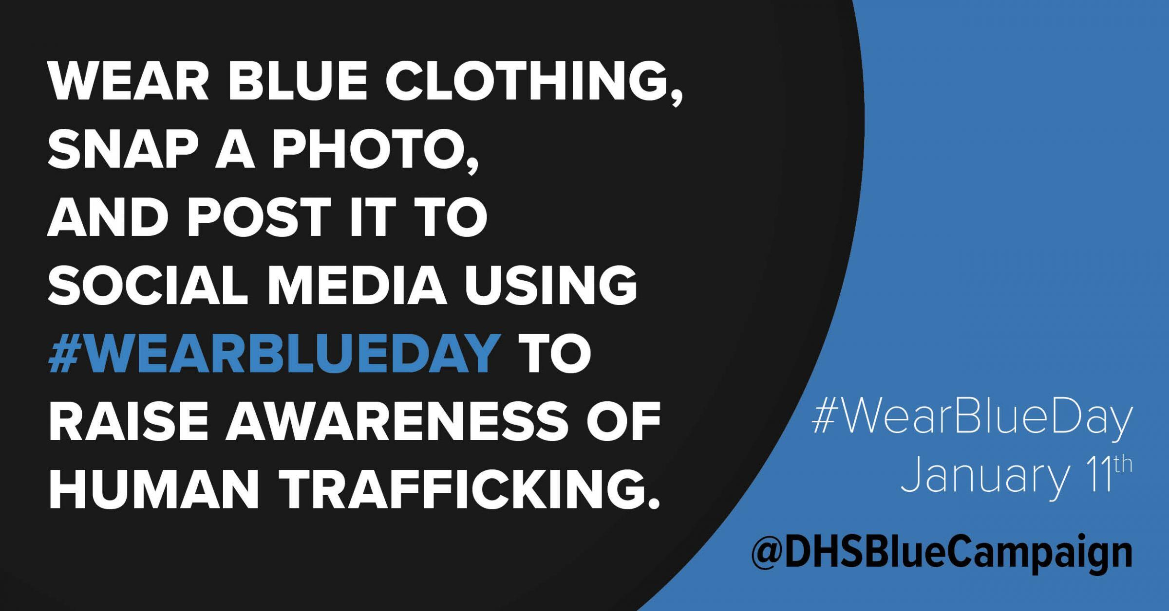 Wear blue clothing, snap a photo, and post it to social media using #WearBlueDay to raise awareness of human trafficking. #WearBlueDay: January 11 @DHSBlueCampaign