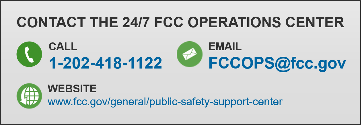 CONTACT THE 24/7 FCC OPERATIONS CENTER. Call 1-202-418-1122. Email FCCOPS@fcc.gov. Website www.fcc.gov/general/public-safety-support-center.