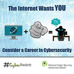 The Internet Wants You. Dream Job. Consider a Career in Cybersecurity. #CyberAware. National Cyber Security Awareness Month