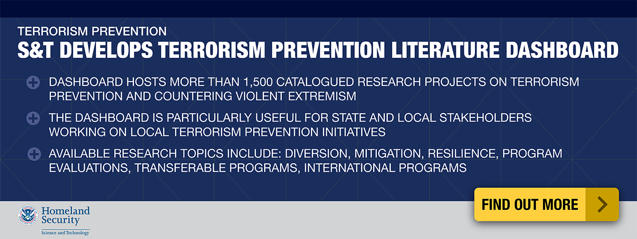 Terrorism Prevention. S&T Develops Terrorism Prevention Literature Dashboard. + Dashboard hosts more than 1,500 catalogued research projects on terrorism preventionand countering violent estremism. +The dashboard is particularly useful for state and local stakeholders working on local terrorism prevention initiaitves. + Available research topics include: diversion, mitigation, resilience, program evaluations, transferable program, international programs. Find out more.