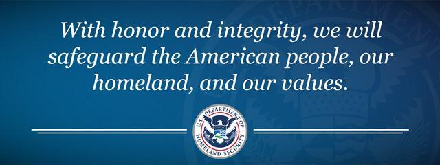 Our Mission: With honor and integrity, we will safeguard the American people, our homeland, and our values.