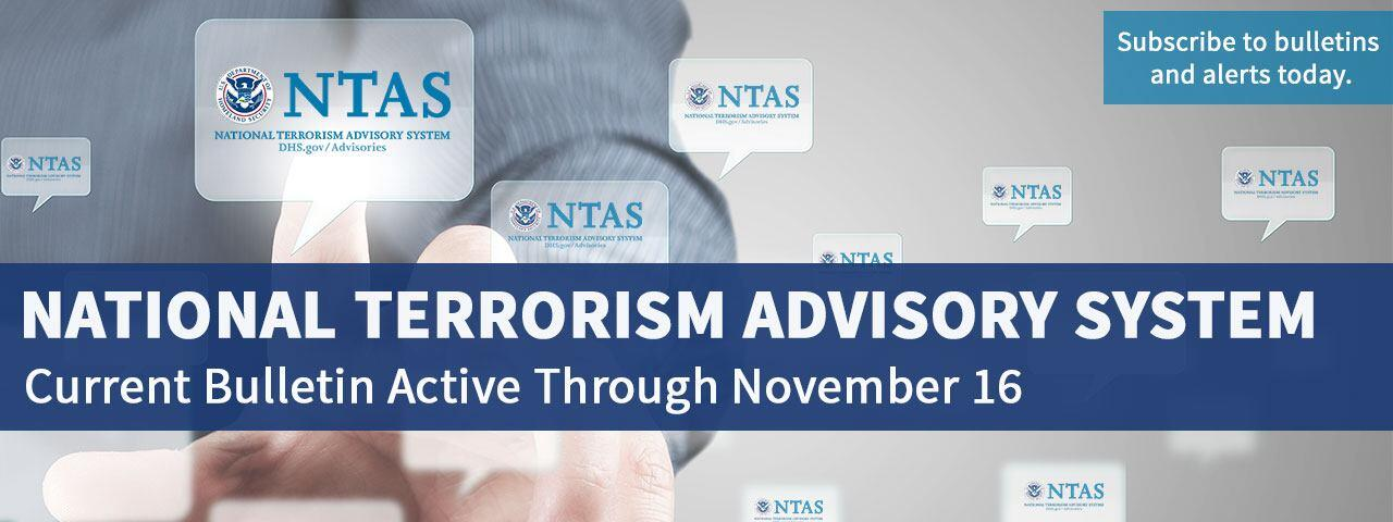 National Terrorism Advisory System. Current Bulletin Active Through November 16. Subscribe to bulletins and alerts today.
