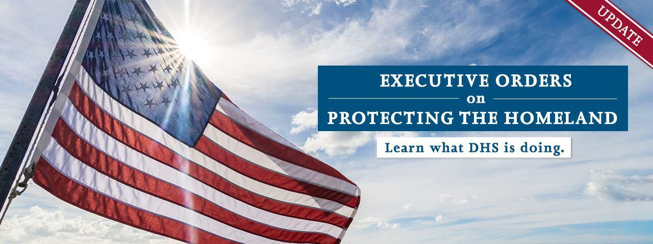 Executive Orders on Protecting the Homeland - Learn what DHS is doing. Update.