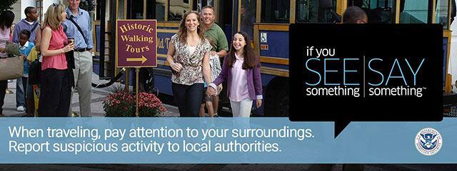 If you see something, say something. When traveling pay attention to your surroundings. Report suspcious activity to local authorities.