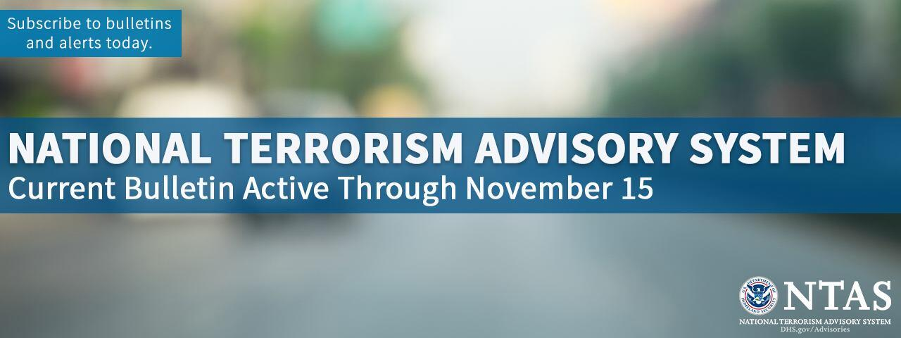 National Terrorism Advisory System. Current Bulletin Active Through November 15. Subscribe to bulletins and alerts today. NTAS logo.