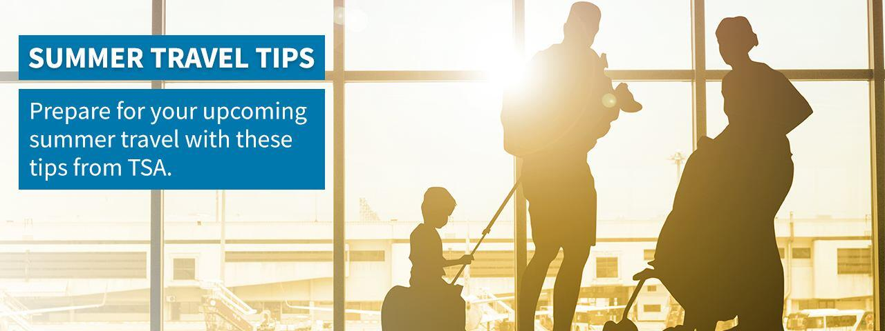 Summer Travel Tips. Prepare for your upcoming summer travel with these tips from TSA>