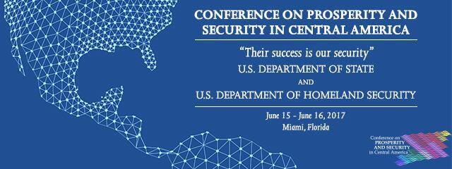 Conference on Prosperity and Security in Central America. Their success is our security. U.S. Department of State and U.S. Department of Homeland Security. June 15 - June 16, 2017. Miami, Florida.