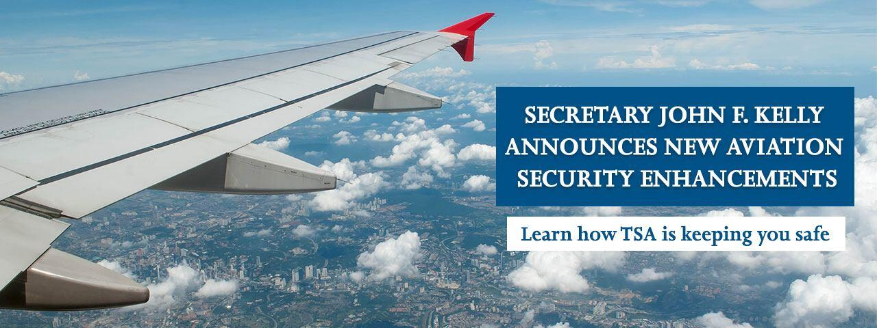 Secretary John F. Kelly Announces New Aviation Security Enhancements. Larn how TSA is keeping you safe.