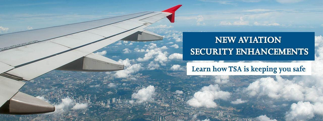 New aviation security enhancements. Learn how TSA is keeping you safe.