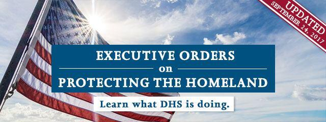 Executive Orders on Protecting the Homeland - Learn what DHS is doing. Updated September 24, 2017