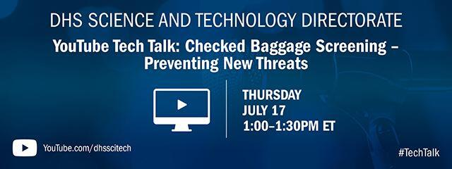 DHS Science and Technology Directorate. YouTube Tech Talk: Checked Baggage Screening-Preventing New Threats. Thursday July 17 1-1:30 p.m. ET. YouTube icon. YouTube.com/dhsscitech #techtalk