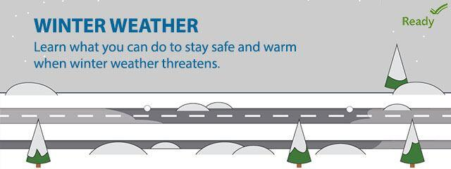 Winter Weather. Learn what you can do to stay safe and warm when winter weather threatens. Ready.gov.