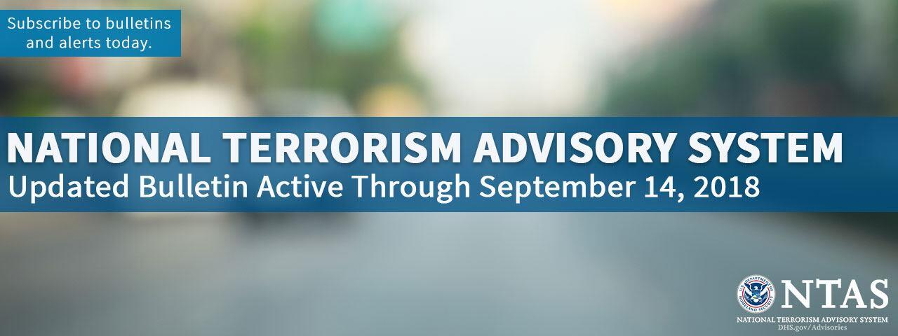 National Terrorism Advisory System Updated Bulletin Active Through September 14, 2018. Subscribe to bulletins and alerts today. National Terrorism Advisory System U.S. Department of Homeland Security Seal. DHS.gov/Advisories