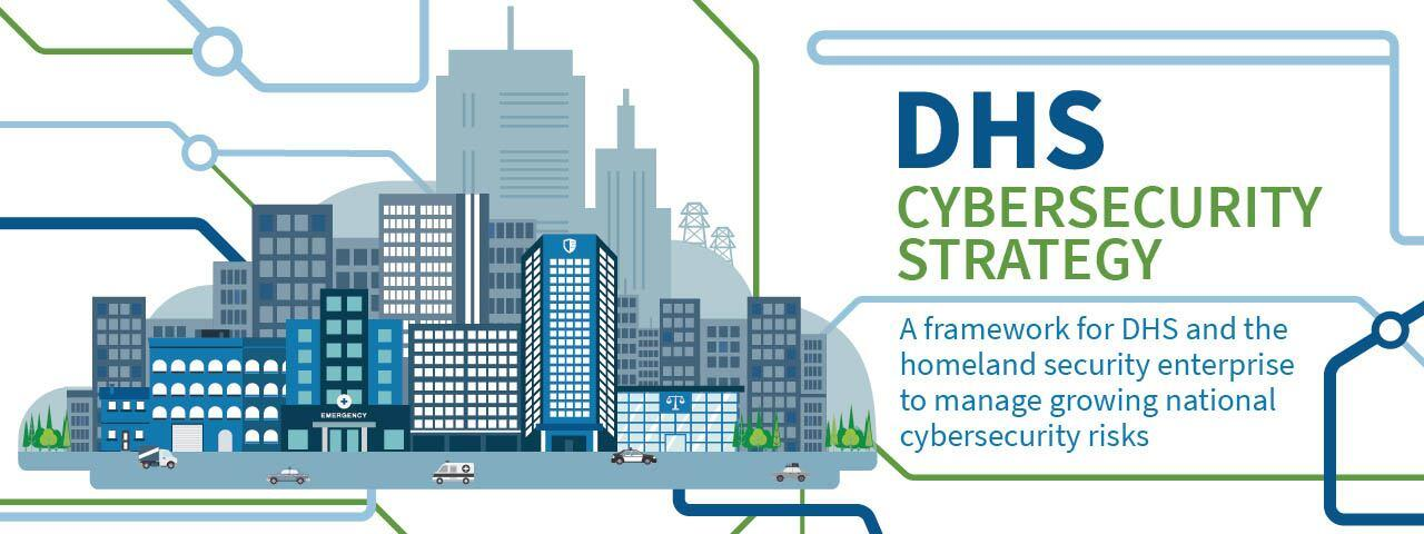 DHS Cybersecurity Strategy. A framework for DHS and the homeland security enterprise to manage growing national cybersecurity risks