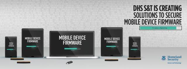 "DHS S&T is creating solutions to secure mobile device firmware. From left to right the graphic features mobile devices such as a smartphone, tablet and laptop, being updated. The screen on each mobile device says, ""mobile device firmware,"" with an image of a loading bar to communicate the firmware is being updated. DHS S&T logo"