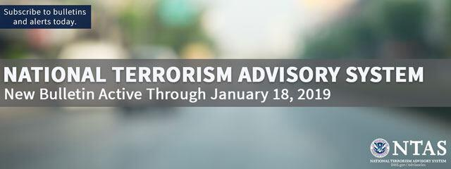 National Terrorism Advisory System Updated Bulletin Active Through January 18, 2019. Subscribe to bulletins and alerts today. National Terrorism Advisory System U.S. Department of Homeland Security Seal. DHS.gov/Advisories