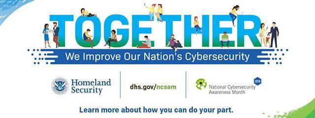 Together We Improve Our Nation's Cybersecurity - Learn more about how you can do your part.  Homeland Security | dhs.gov/ncsam | National Cybersecurity Awareness Month 2018