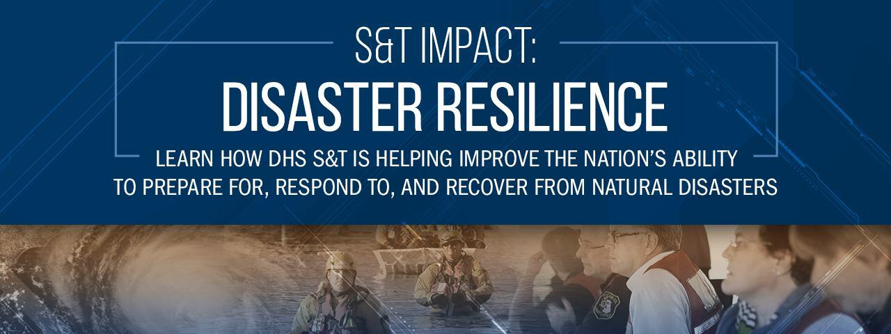 S&T Impact: Disaster Resilience. Learn how DHS S&T is helping improve the nation's ability to prepare for, respond to, and recover from natural disasters.