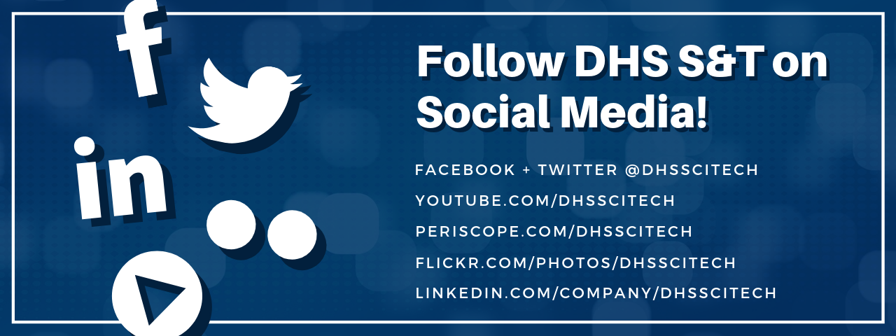 Follow DHS S&T on Social Media. Facebook +Twitter = @DHSSCITECH. Youtube.com/dhsscitech. periscope.com/dhssictech. flickr.com/photos/dhsscitech. linked.in.com/company.dhsscitech. logos for facebook, linkedin and twitter, two white dots and a play button.