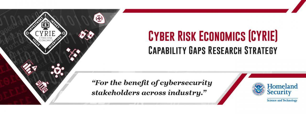 "Cyber Risk Economics (CYRIE) Capability Gaps Research Strategy. ""For the benefit of cybersecurity stakeholders across industry."" DHS S&T  Logo"