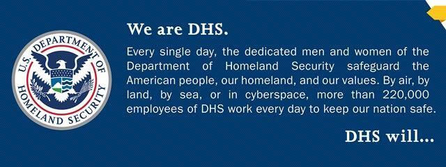 We are DHS. Every single day, the dedicated men and women of the Department of Homeland Security safeguard the American people, our homeland, and our values. By air, by land, by sea, or in cyberspace, more than 220,000 employees of DHS work every day to keep our nation safe.  DHS will...