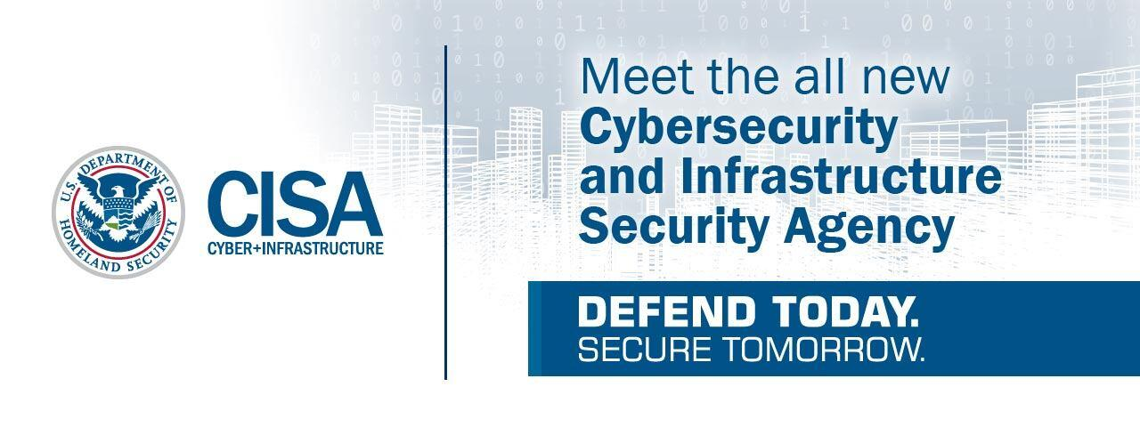 Meet the all new Cybersecurity and Infrastructure Security Agency - Defend Today. Secure Tomorrow.