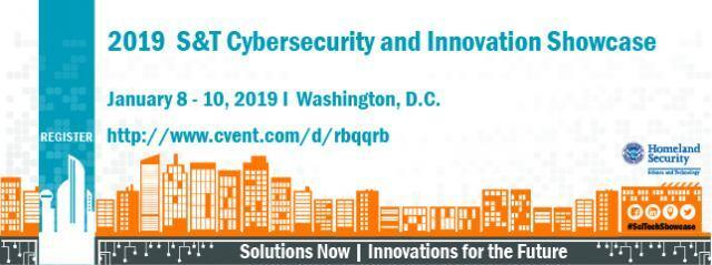 2019 S&T Cybersecurity and Innovation Showcase. Register at http://www.cvent.com/d/rbqqrb, January 8 – 10, 2019 in Washington, D.C. Solutions Now | Innovation for the Future, Facebook, LinkedIn, Periscope, Twitter logos, #SciTechShowcase, DHS S&T Logo