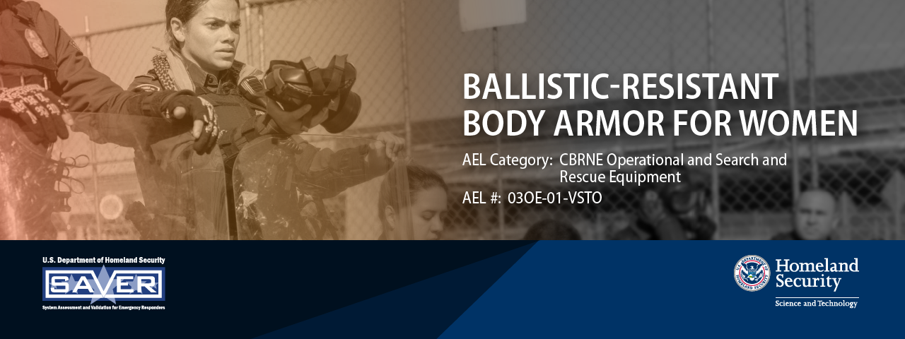Ballistic-Resistant Body Armor For Women. AEL Category: CBRNE Operational and Search and Rescue Equipment. AEL #: 030E-01-VSTO. SAVER logo. DHS S&T logo.