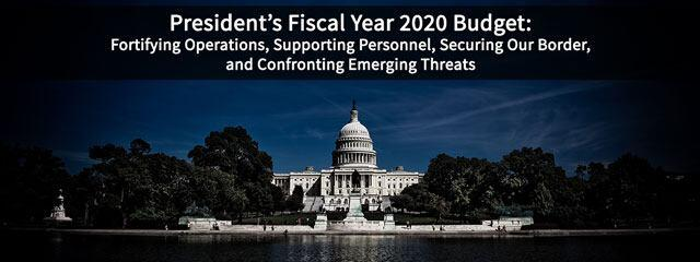 President's Fiscal Year 2020 Budget; Fortifying Operations, Supporting Personnel, Securing Our Border, and Confronting Emerginc Threats