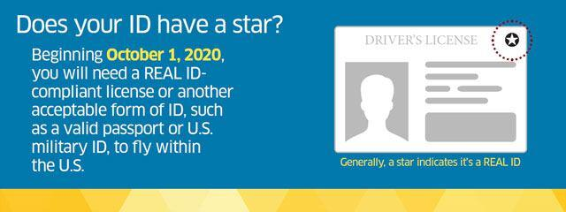 Does your ID have a star?  Beginning 10/1/2020, you will need a REAL ID-compliant license or another acceptable form of ID, such as a valid passport or US military ID, to fly within the US