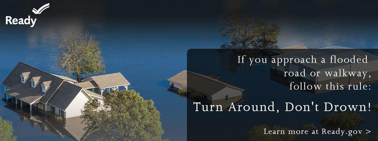 If you approach a flooded road or walkway, follow this rule: Turn Around, Don't Drown!  Learn more at Ready.gov