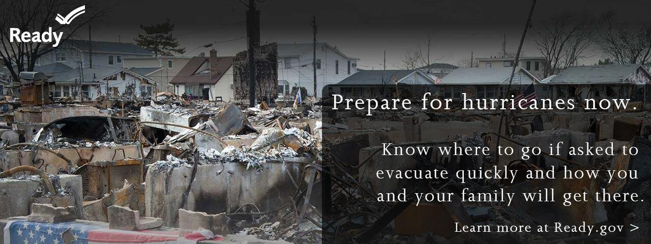 Prepare for hurricanes now.  Know where to go if asked to evacuate quickly and how you and your family will get there.  Learn more at Ready.gov