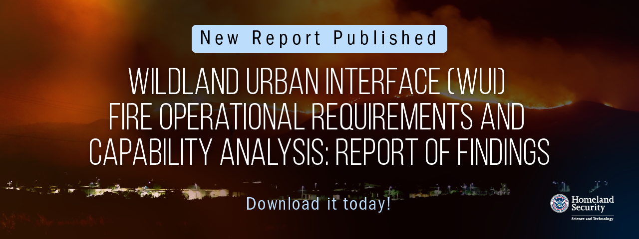 New report published: Wildland Urgan Intervace (WUI) Fire Operational Requirements and Capability Analysis: Report of Findings. Download it today! DHS S&T Logo