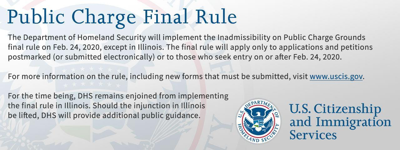 DHS will implement the Inadmissibility on Public Charge Grounds final rule on Feb. 24, 2020, except in Illinois. The final rule will apply only to applications and petitions postmarked (or submitted electronically) or to those who seek entry on or after Feb. 24, 2020. For more information, visit www.uscis.dhs.gov. For the time being, DHS remains enjoined from implementing the final rule in Illinois. Should the injunction be lifted, DHS will provide additional public guidance.