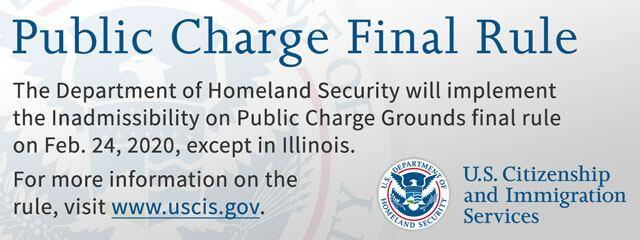 DHS will implement the Inadmissibility on Public Charge Grounds final rule on Feb. 24, 2020, except in Illinois. The final rule will apply only to applications and petitions postmarked (or submitted electronically) or to those who seek entry on or after Feb. 24, 2020. For more information, visit www.uscis.dhs.gov. For the time being, DHS remains enjoined from implementing the final rule in Illinois.