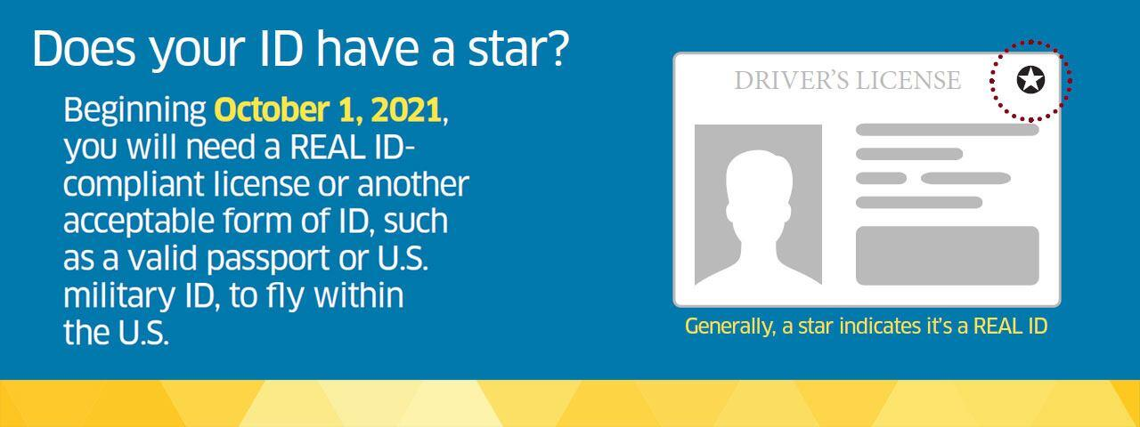 Does your ID have a star?  Beginning 10/1/2021, you will need a REAL ID-compliant license or another acceptable form of ID, such as a valid passport or US military ID, to fly within the US