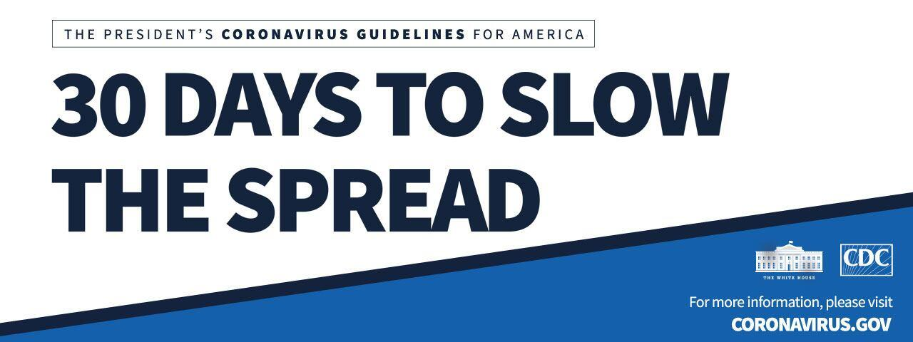 The President's Coronavirus Guidelines for America: 30 Days to Slow the Spread. For more information, please visit CORONAVIRUS.GOV