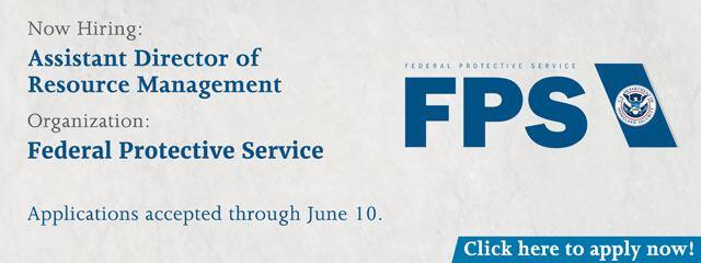 Now Hiring: Assistant Director of Resource Management | Federal Protective Service | Applications accepted through June 10 | Apply Now!