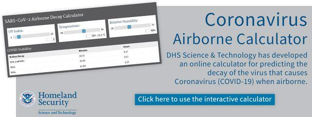 Coronavirus Airborne Calculator | DHS Science & Technology has developed an online calculator for predicting the decay of the virus that causes Coronavirus (COVID-19) when airborne. | Click here to use the interactive calculator