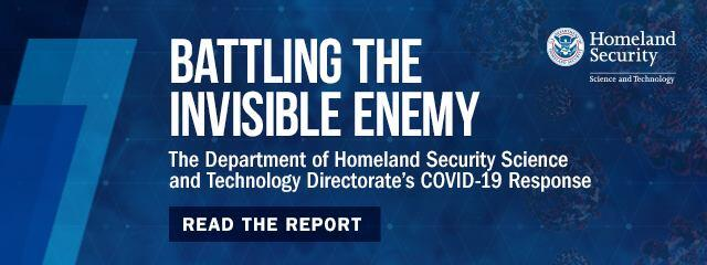 Battling the Invisible Enemy: The Department of Homeland Security Science and Technology Directorate's COVID-19 Response. Read the report.