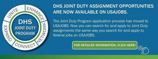 DHS Joint Duty Program: DHS Joint Duty assignment opportunities are now available on USAJOBS. The Joint Duty Program application process has moved to USAJobs. Now you can search for and apply to Joint Duty assignments the same way you search for and apply to federal jobs on USAJOBS. For detailed information, click here!