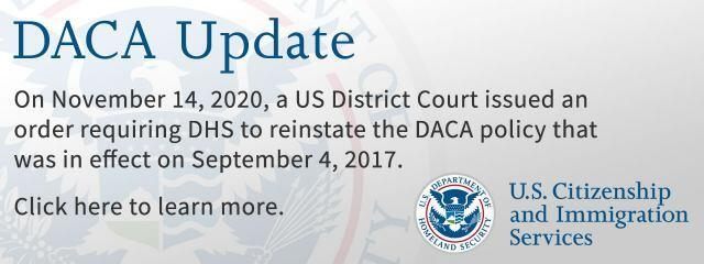 On November 14, 2020, a United States District Court issued an order requiring the Department of Homeland Security to reinstate the DACA policy that was in effect on September 4, 2017.
