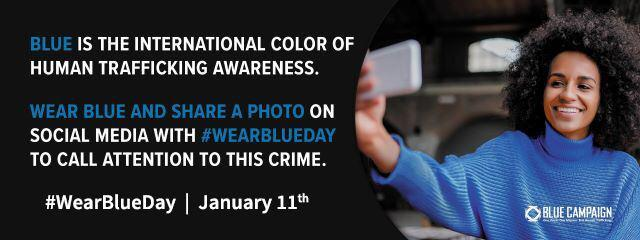 Blue is the international color of human trafficking awareness. Wear blue and share a photo on social media with #WearBlueDay to call attention to this crime. #WearBlueDay: January 11th