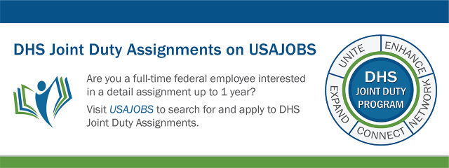DHS Joint Duty Assignments on USAJOBS. Are you a full-time federal employee interested in a detail assignment up to 1 year? Visit USAJOBS to search for and apply to DHS Joint Duty Assignments. DHS Joint Duty Program: Enhance, Network, Connect, Expand, Unite.