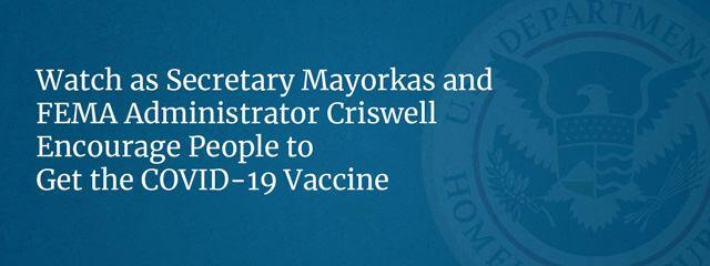 Watch as Secretary Mayorkas and FEMA Administrator Criswell Encourage People to Get the COVID-19 Vaccine