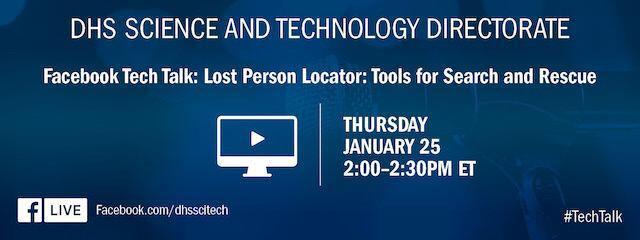 DHS Science and Technology Directorate. Facebook Tech Talk: Lost Person Locator: Tools for Search and Rescue. Facebook.com/dhsscitech. Thursday, January 25, 2:00-3:00 pm ET. #TechTalk