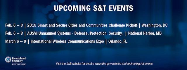 Upcoming S&T Events. Feb. 6-8: Smart and Secure Cities and Communities Challenge Kickoff, Washington, DC. Feb. 6-8. AUSVI Unmanned Systems - Defense. Protection Security. National Harbor, MD. March 6-9. International Wireless Communication Expo. Orlando, FL.